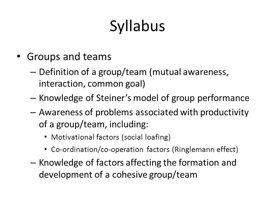 Syllabus Groups and teams – Definition of a group/team (mutual awareness, interaction, common goal) – Knowledge of Steiner's model of group performance – Awareness of problems associated with productivity of a group/team, including: Motivational factors (social loafing) Co-ordination/co-operation factors (Ringlemann effect) – Knowledge of factors affecting the formation and development of a cohesive group/team