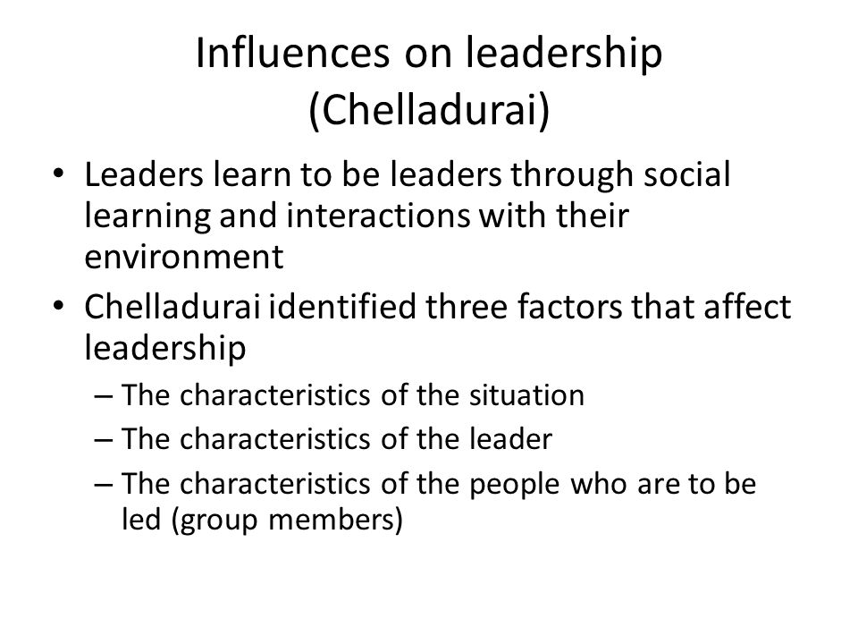Influences on leadership (Chelladurai) Leaders learn to be leaders through social learning and interactions with their environment Chelladurai identified three factors that affect leadership – The characteristics of the situation – The characteristics of the leader – The characteristics of the people who are to be led (group members)