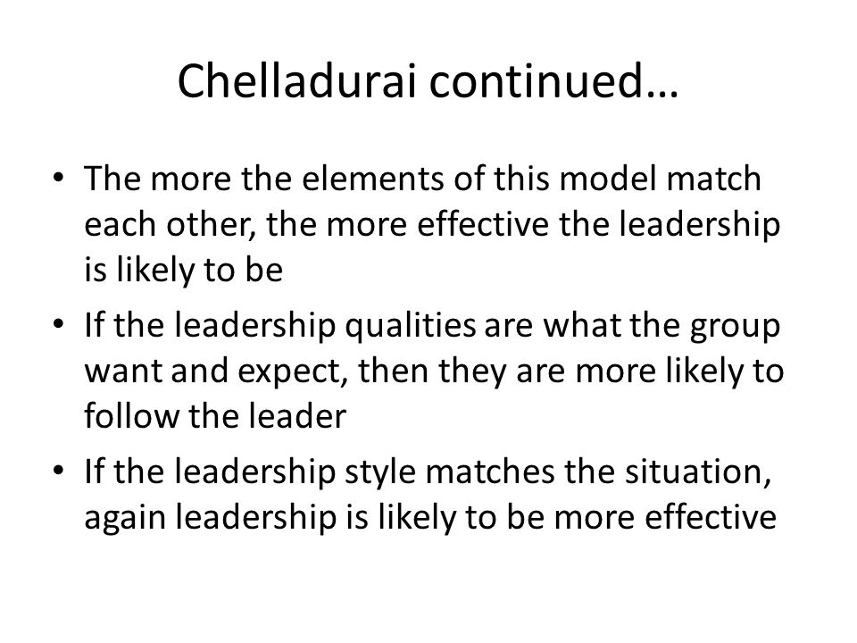 Chelladurai continued… The more the elements of this model match each other, the more effective the leadership is likely to be If the leadership qualities are what the group want and expect, then they are more likely to follow the leader If the leadership style matches the situation, again leadership is likely to be more effective