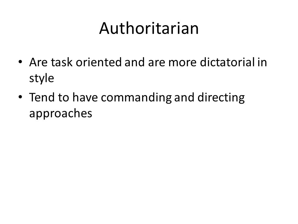 Authoritarian Are task oriented and are more dictatorial in style Tend to have commanding and directing approaches