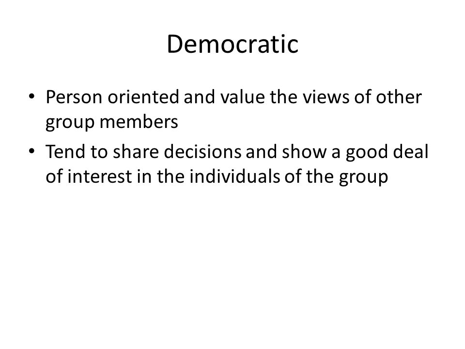 Democratic Person oriented and value the views of other group members Tend to share decisions and show a good deal of interest in the individuals of the group