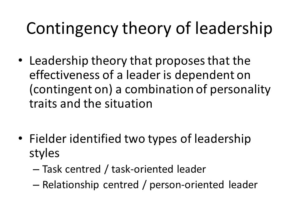 Contingency theory of leadership Leadership theory that proposes that the effectiveness of a leader is dependent on (contingent on) a combination of personality traits and the situation Fielder identified two types of leadership styles – Task centred / task-oriented leader – Relationship centred / person-oriented leader
