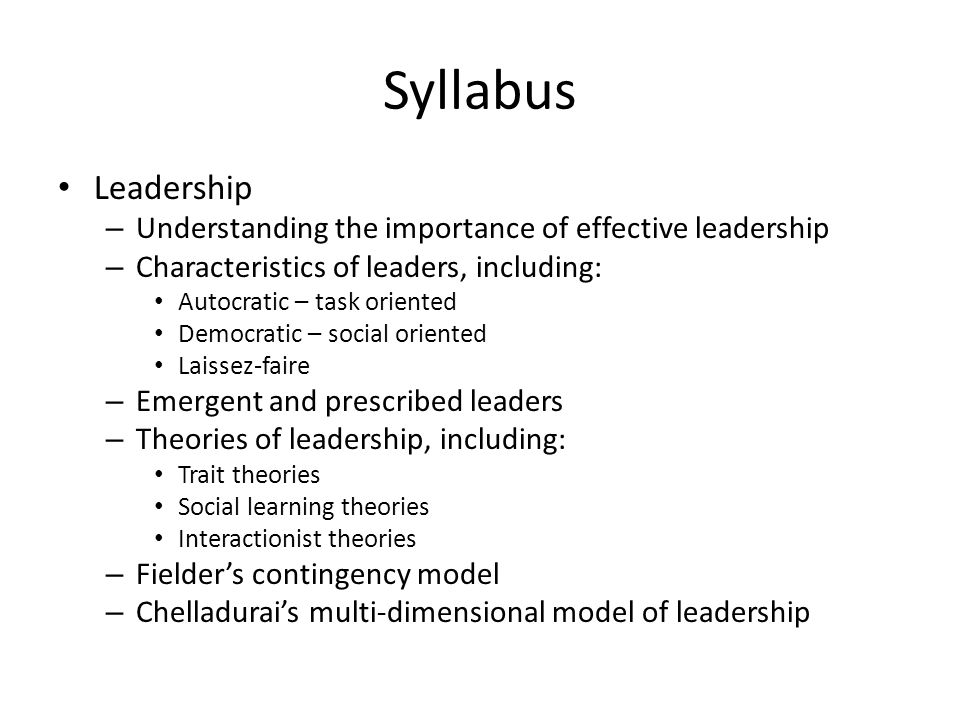 Syllabus Leadership – Understanding the importance of effective leadership – Characteristics of leaders, including: Autocratic – task oriented Democra