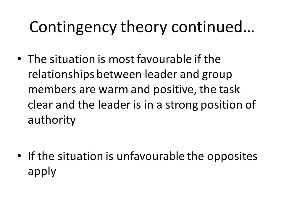 Contingency theory continued… The situation is most favourable if the relationships between leader and group members are warm and positive, the task c
