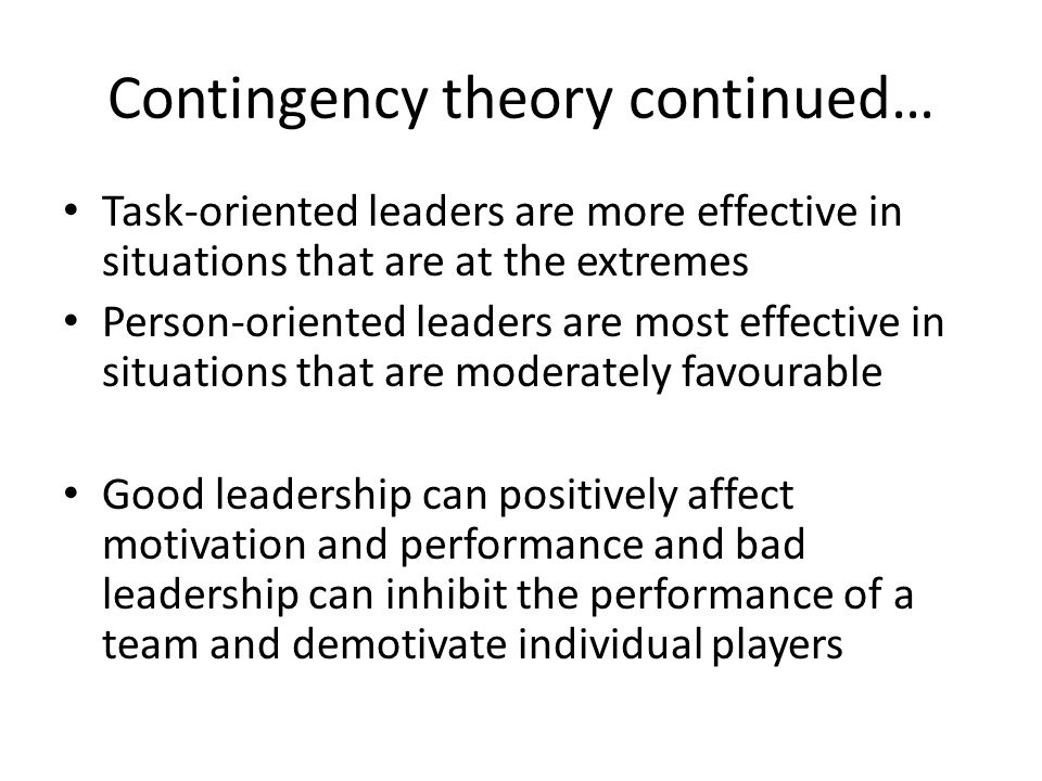 Contingency theory continued… Task-oriented leaders are more effective in situations that are at the extremes Person-oriented leaders are most effecti