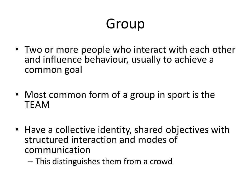Group Two or more people who interact with each other and influence behaviour, usually to achieve a common goal Most common form of a group in sport is the TEAM Have a collective identity, shared objectives with structured interaction and modes of communication – This distinguishes them from a crowd