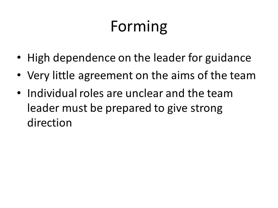 Forming High dependence on the leader for guidance Very little agreement on the aims of the team Individual roles are unclear and the team leader must