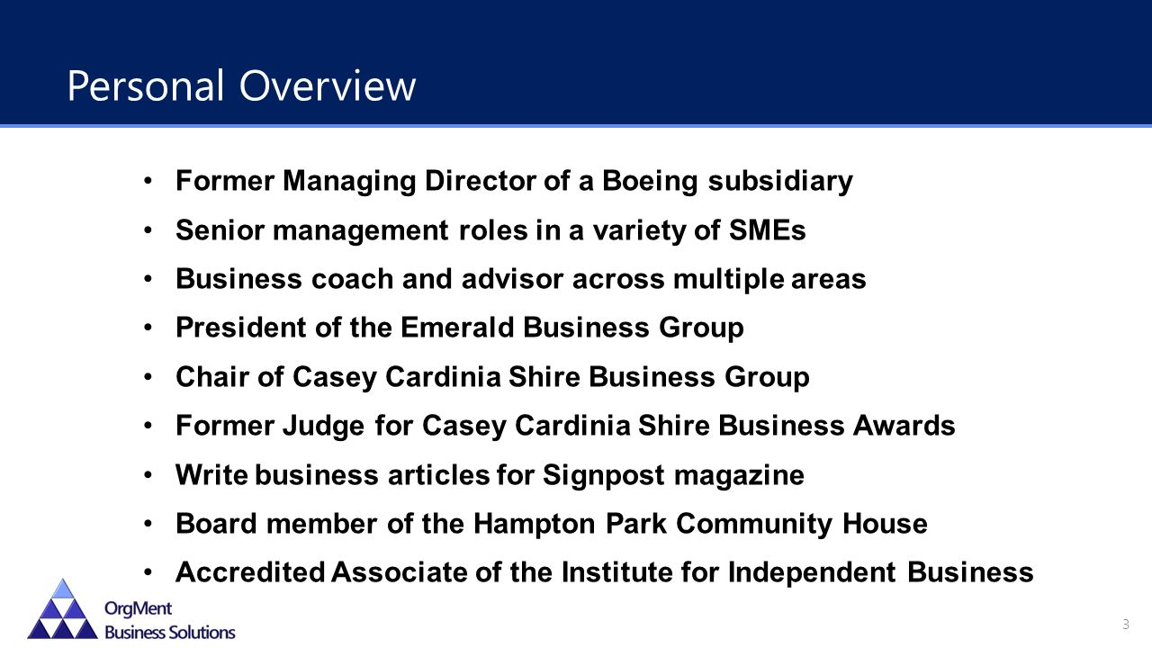 Former Managing Director of a Boeing subsidiary Senior management roles in a variety of SMEs Business coach and advisor across multiple areas President of the Emerald Business Group Chair of Casey Cardinia Shire Business Group Former Judge for Casey Cardinia Shire Business Awards Write business articles for Signpost magazine Board member of the Hampton Park Community House Accredited Associate of the Institute for Independent Business 3 Personal Overview