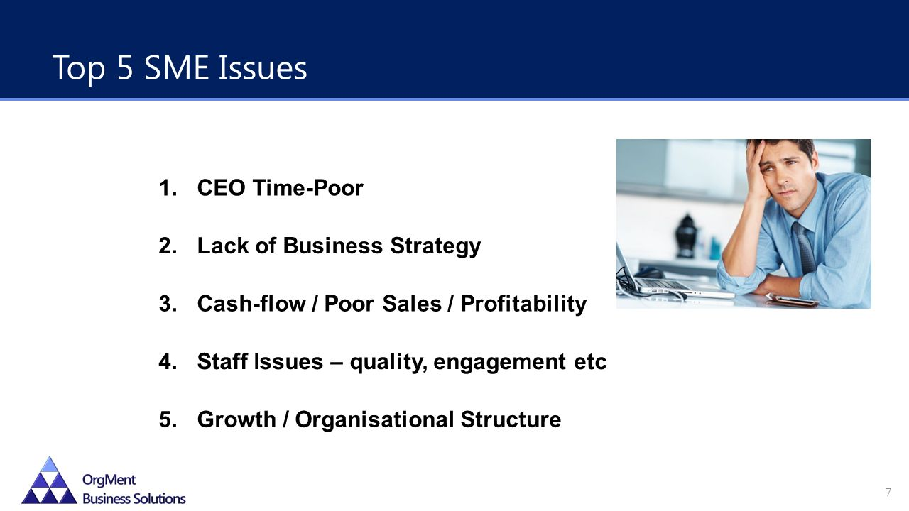 1.CEO Time-Poor 2.Lack of Business Strategy 3.Cash-flow / Poor Sales / Profitability 4.Staff Issues – quality, engagement etc 5.Growth / Organisational Structure Top 5 SME Issues 7