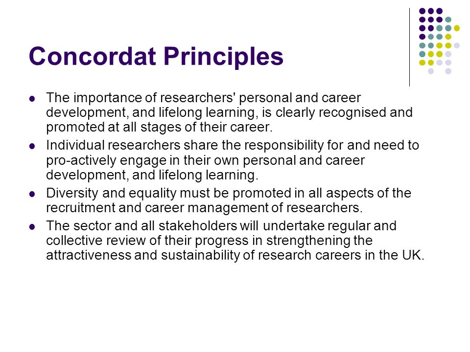 Concordat Principles The importance of researchers personal and career development, and lifelong learning, is clearly recognised and promoted at all stages of their career.