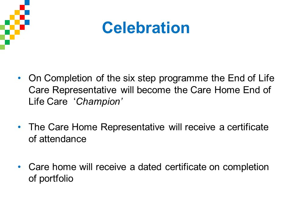 Celebration On Completion of the six step programme the End of Life Care Representative will become the Care Home End of Life Care 'Champion' The Care Home Representative will receive a certificate of attendance Care home will receive a dated certificate on completion of portfolio