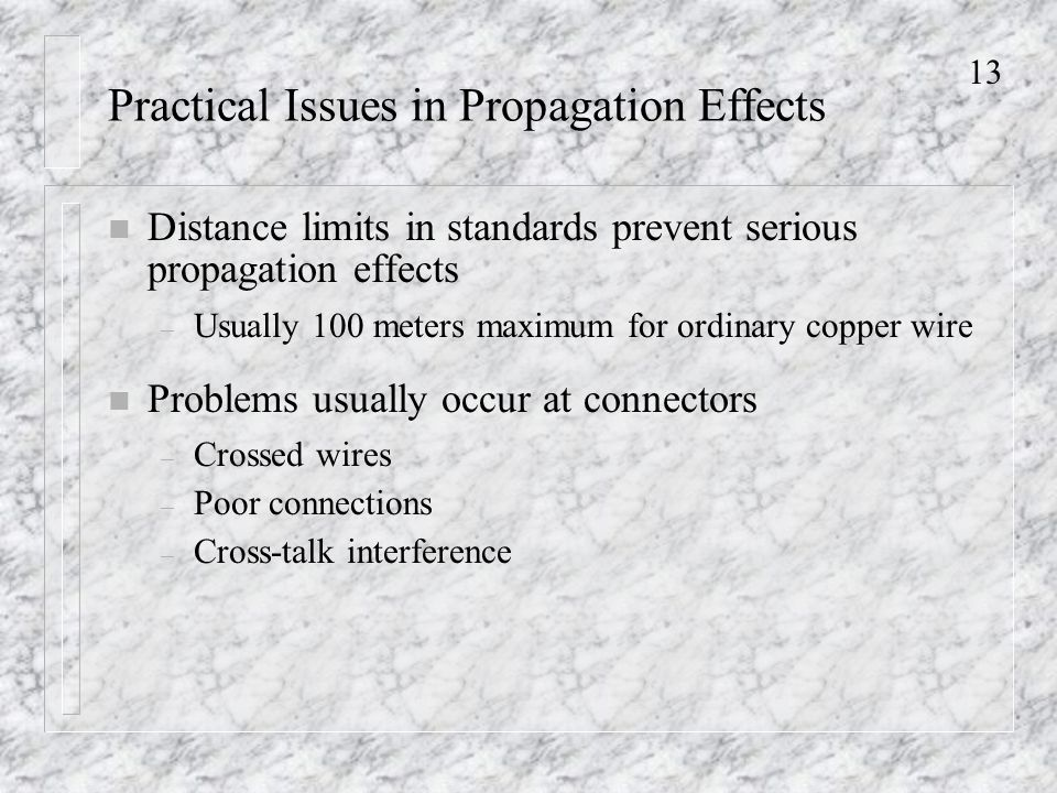 13 Practical Issues in Propagation Effects n Distance limits in standards prevent serious propagation effects – Usually 100 meters maximum for ordinary copper wire n Problems usually occur at connectors – Crossed wires – Poor connections – Cross-talk interference