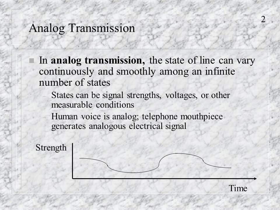 2 Analog Transmission n In analog transmission, the state of line can vary continuously and smoothly among an infinite number of states – States can be signal strengths, voltages, or other measurable conditions – Human voice is analog; telephone mouthpiece generates analogous electrical signal Time Strength