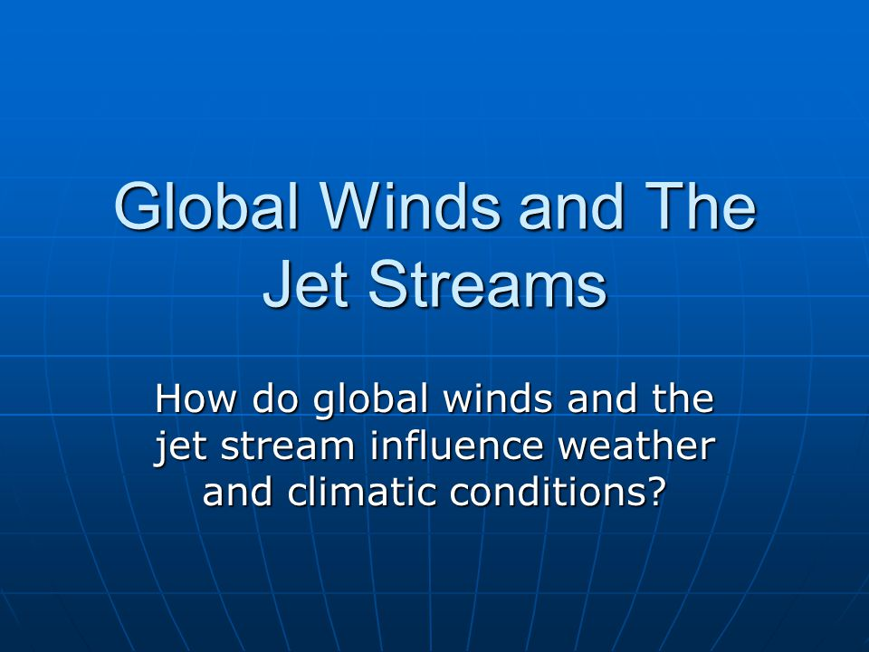 Global Winds and The Jet Streams How do global winds and the jet stream influence weather and climatic conditions