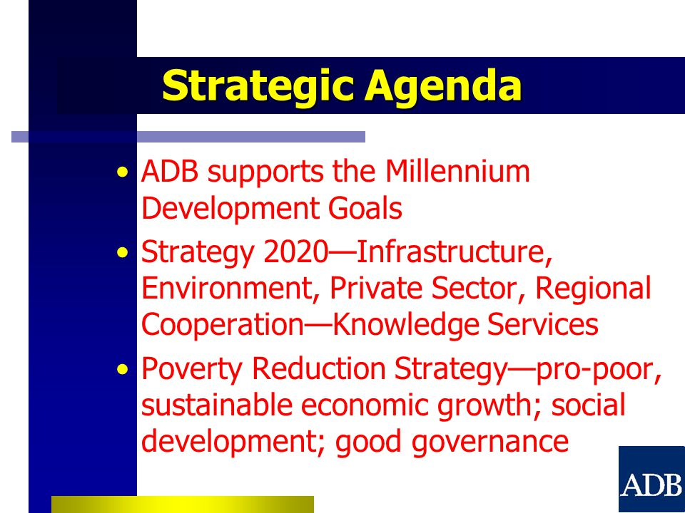 Strategic Agenda ADB supports the Millennium Development Goals Strategy 2020—Infrastructure, Environment, Private Sector, Regional Cooperation—Knowledge Services Poverty Reduction Strategy—pro-poor, sustainable economic growth; social development; good governance