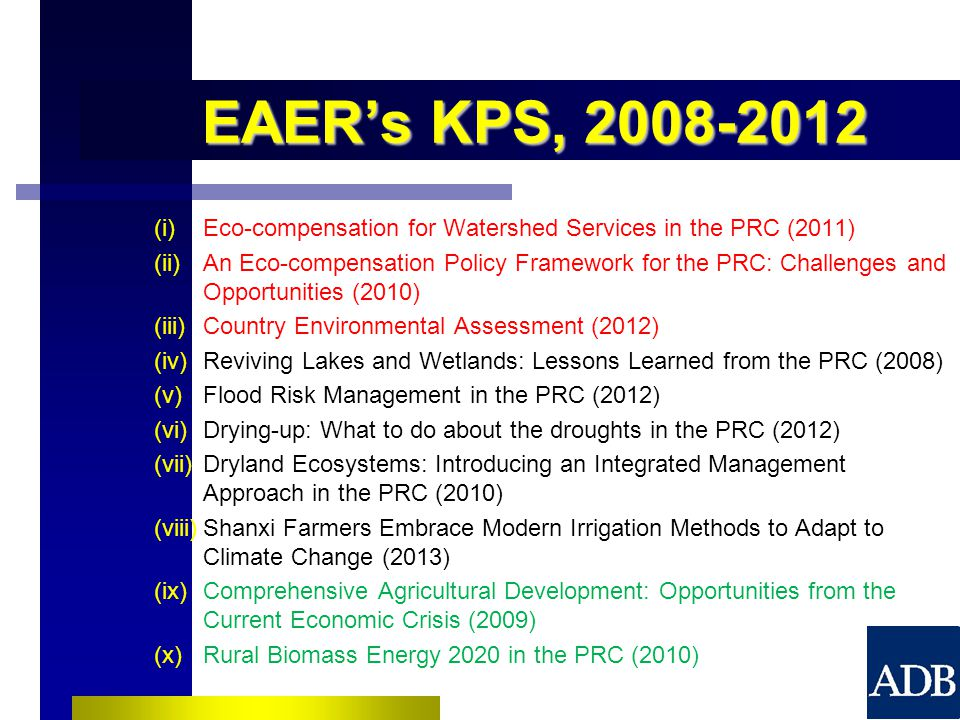 EAER's KPS, (i)Eco-compensation for Watershed Services in the PRC (2011) (ii)An Eco-compensation Policy Framework for the PRC: Challenges and Opportunities (2010) (iii)Country Environmental Assessment (2012) (iv)Reviving Lakes and Wetlands: Lessons Learned from the PRC (2008) (v)Flood Risk Management in the PRC (2012) (vi)Drying-up: What to do about the droughts in the PRC (2012) (vii)Dryland Ecosystems: Introducing an Integrated Management Approach in the PRC (2010) (viii)Shanxi Farmers Embrace Modern Irrigation Methods to Adapt to Climate Change (2013) (ix)Comprehensive Agricultural Development: Opportunities from the Current Economic Crisis (2009) (x)Rural Biomass Energy 2020 in the PRC (2010)