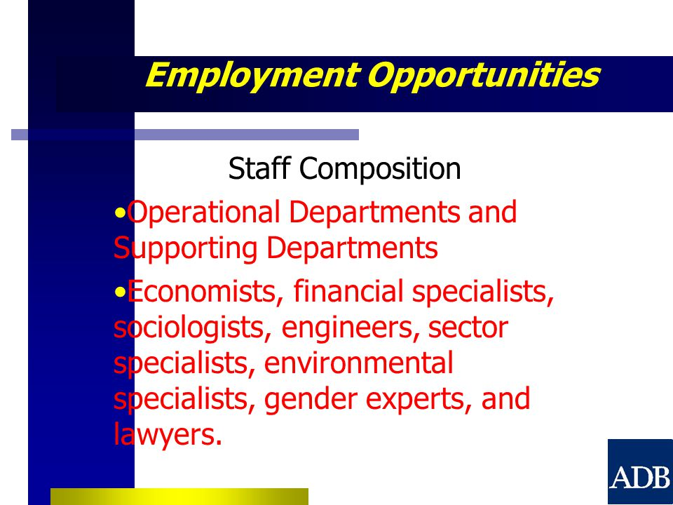 Employment Opportunities Staff Composition Operational Departments and Supporting Departments Economists, financial specialists, sociologists, engineers, sector specialists, environmental specialists, gender experts, and lawyers.