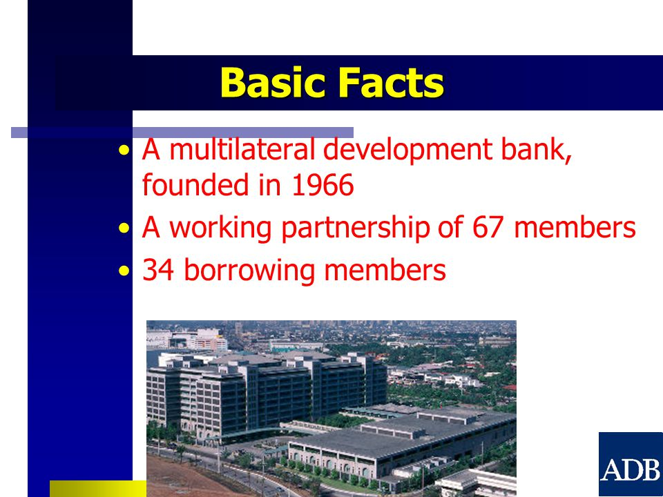 Basic Facts A multilateral development bank, founded in 1966 A working partnership of 67 members 34 borrowing members