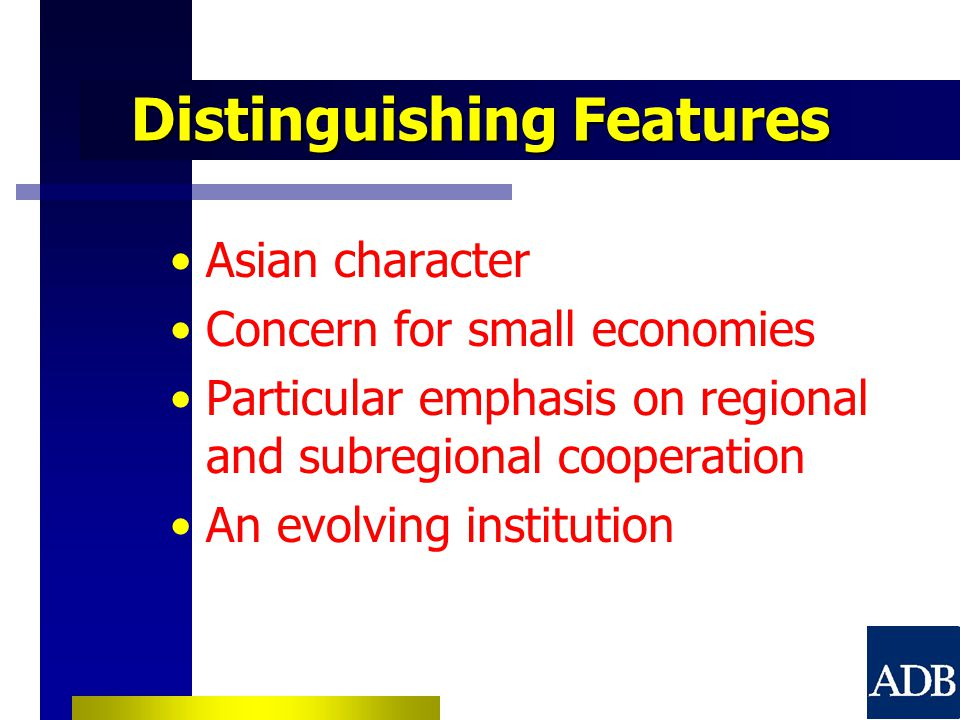 Distinguishing Features Asian character Concern for small economies Particular emphasis on regional and subregional cooperation An evolving institution