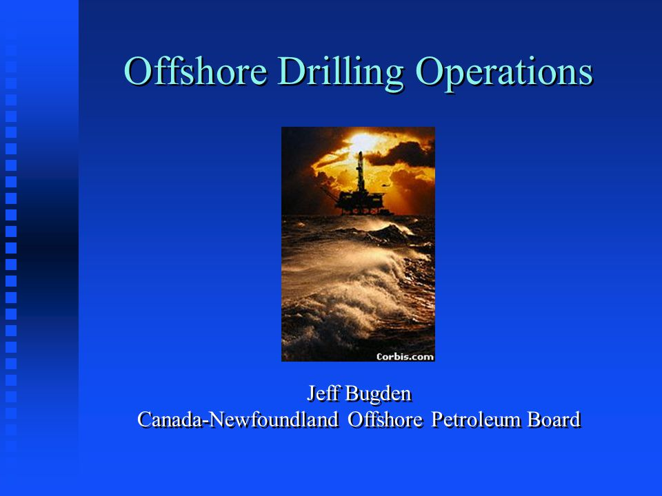 Offshore Drilling Operations Jeff Bugden Canada-Newfoundland Offshore Petroleum Board
