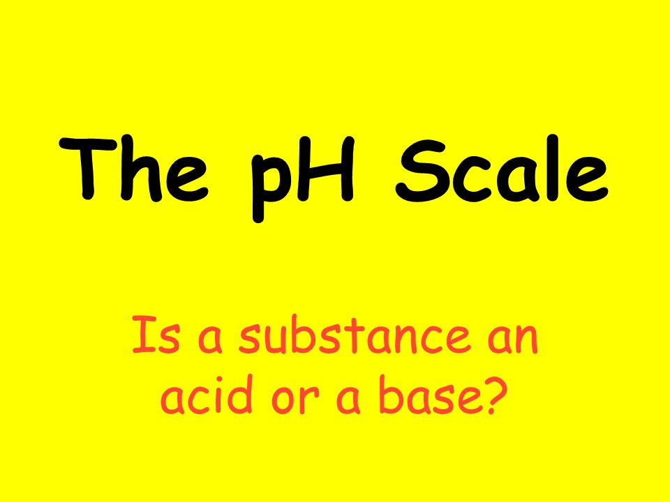 The pH Scale Is a substance an acid or a base