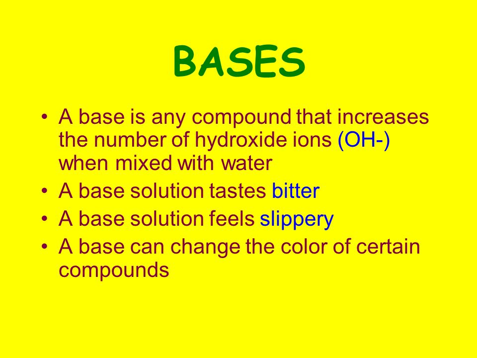 BASES A base is any compound that increases the number of hydroxide ions (OH-) when mixed with water A base solution tastes bitter A base solution feels slippery A base can change the color of certain compounds