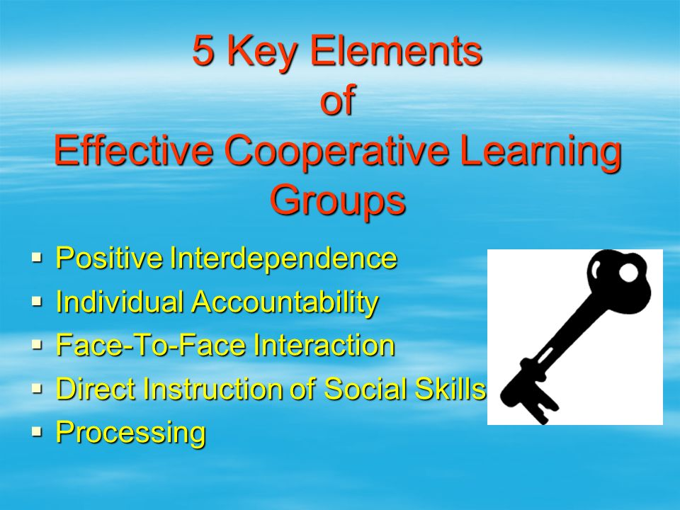 5 Key Elements of Effective Cooperative Learning Groups  Positive Interdependence  Individual Accountability  Face-To-Face Interaction  Direct Ins