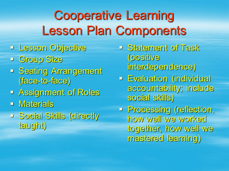 Cooperative Learning Lesson Plan Components  Lesson Objective  Group Size  Seating Arrangement (face-to-face)  Assignment of Roles  Materials  S