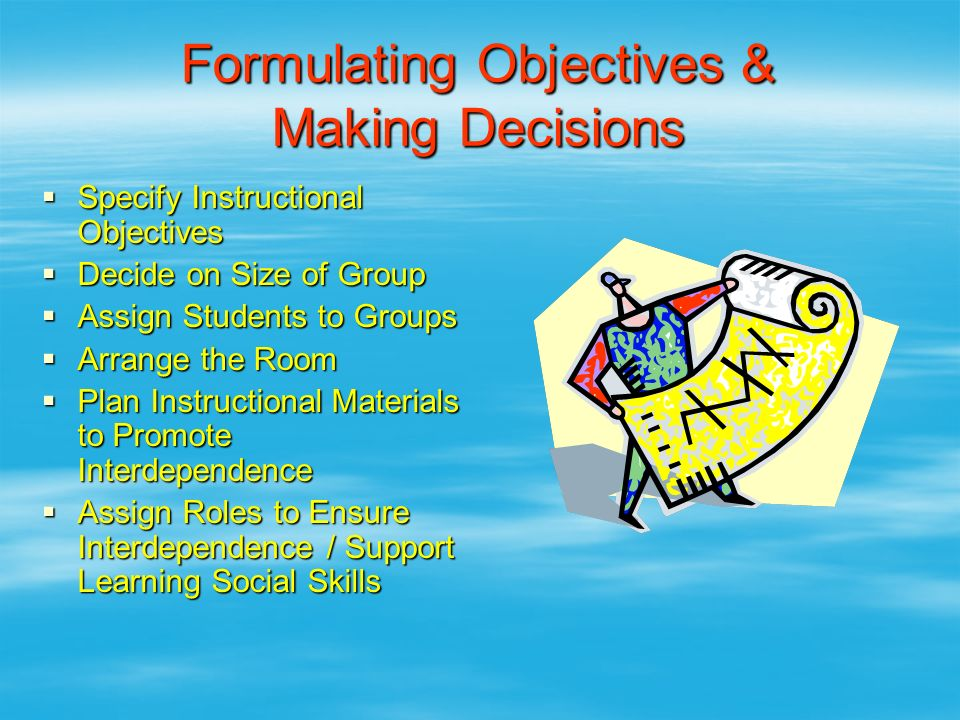 Formulating Objectives & Making Decisions  Specify Instructional Objectives  Decide on Size of Group  Assign Students to Groups  Arrange the Room