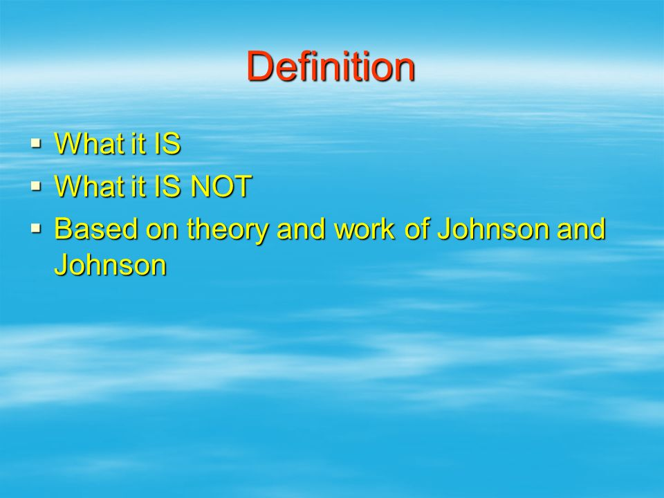 Definition  What it IS  What it IS NOT  Based on theory and work of Johnson and Johnson