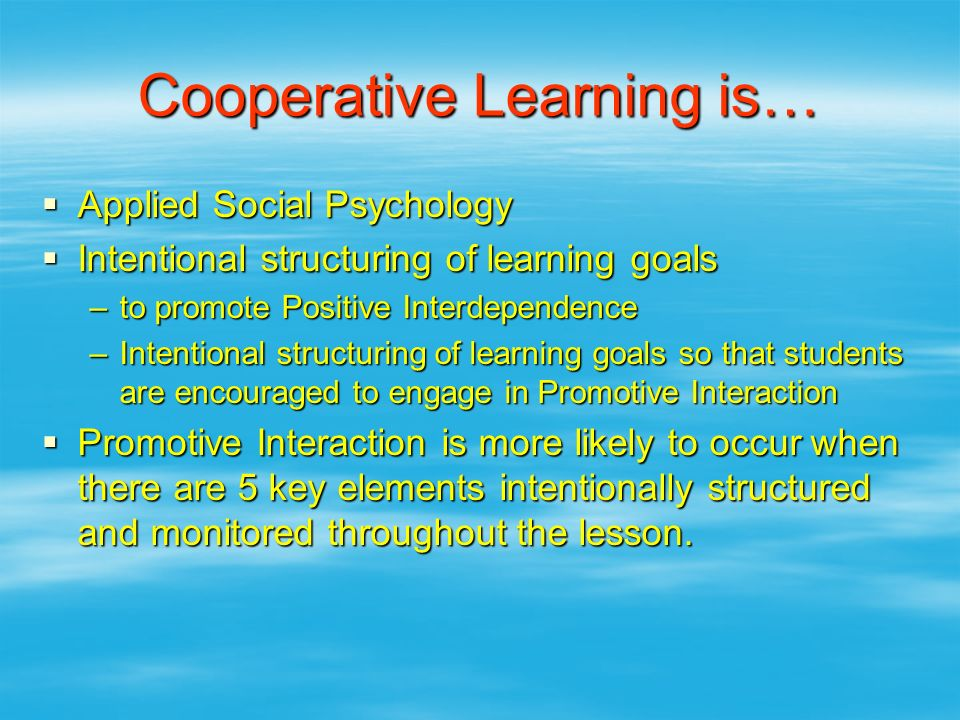 Cooperative Learning is…  Applied Social Psychology  Intentional structuring of learning goals –to promote Positive Interdependence –Intentional str