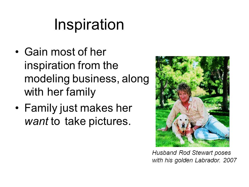 Inspiration Gain most of her inspiration from the modeling business, along with her family Family just makes her want to take pictures.