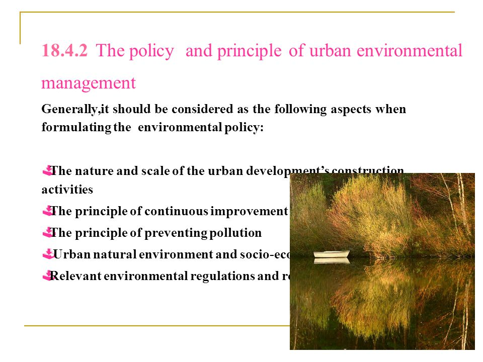 18.4.2 The policy and principle of urban environmental management Generally,it should be considered as the following aspects when formulating the environmental policy:  The nature and scale of the urban development's construction activities  The principle of continuous improvement  The principle of preventing pollution  Urban natural environment and socio-economic condition  Relevant environmental regulations and requirements
