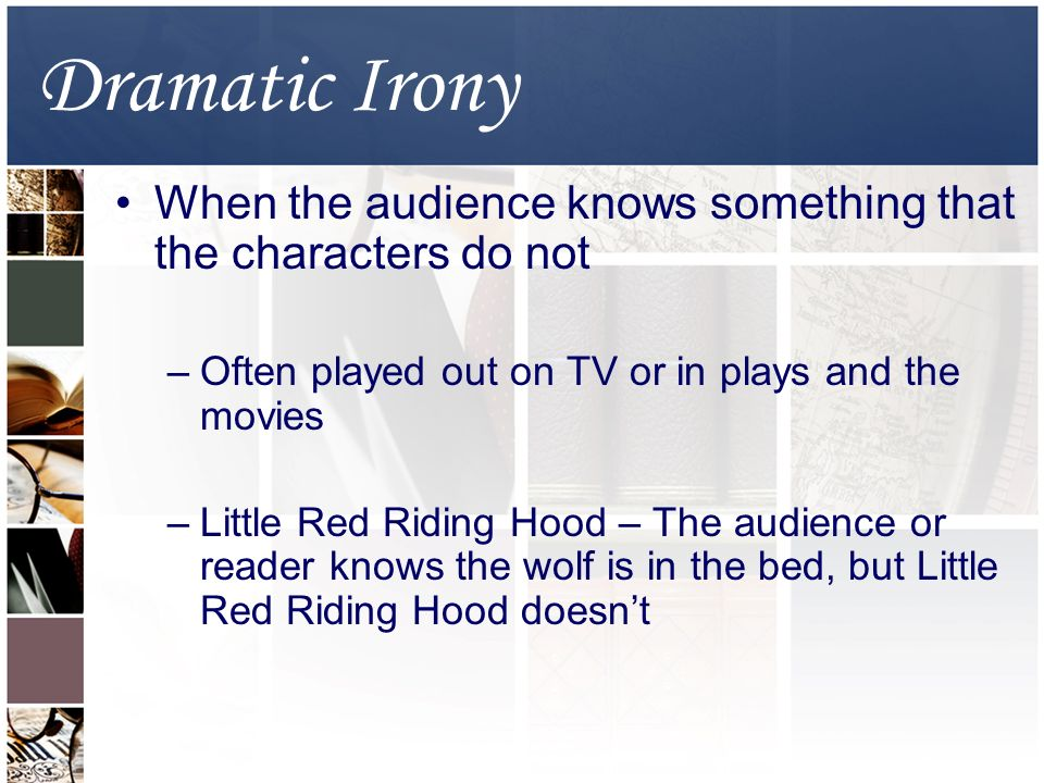 Dramatic Irony When the audience knows something that the characters do not –Often played out on TV or in plays and the movies –Little Red Riding Hood – The audience or reader knows the wolf is in the bed, but Little Red Riding Hood doesn't