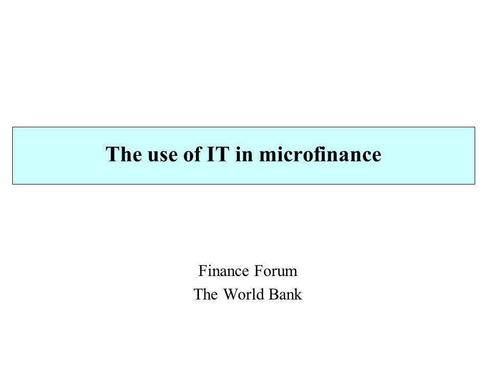 The use of IT in microfinance Finance Forum The World Bank
