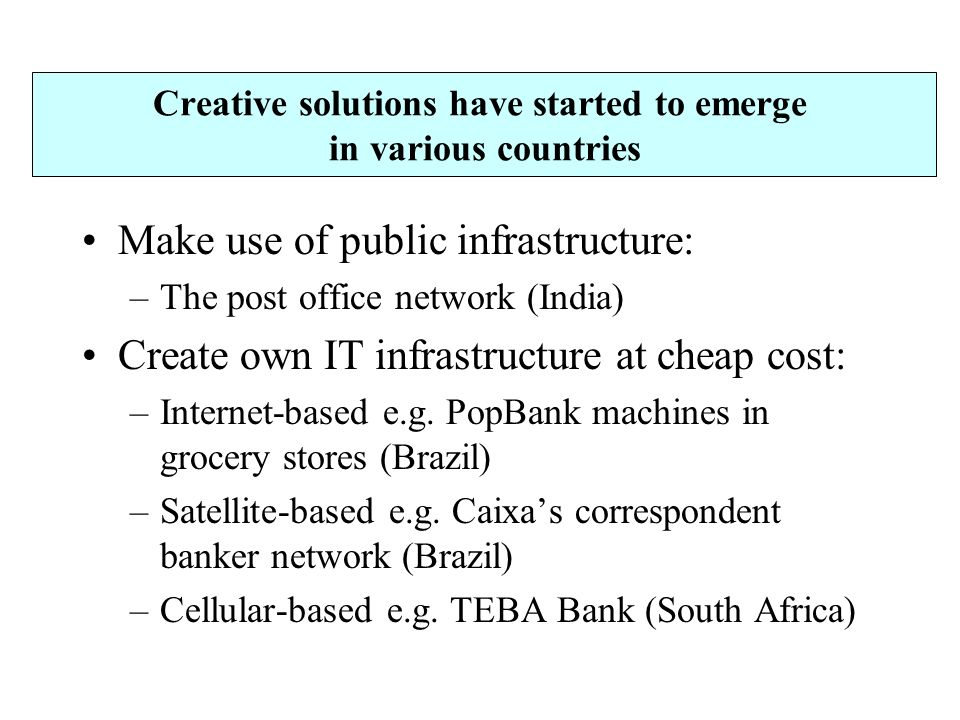 Creative solutions have started to emerge in various countries Make use of public infrastructure: –The post office network (India) Create own IT infrastructure at cheap cost: –Internet-based e.g.