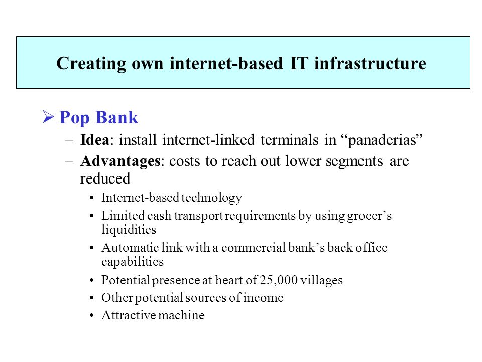 Creating own internet-based IT infrastructure  Pop Bank –Idea: install internet-linked terminals in panaderias –Advantages: costs to reach out lower segments are reduced Internet-based technology Limited cash transport requirements by using grocer's liquidities Automatic link with a commercial bank's back office capabilities Potential presence at heart of 25,000 villages Other potential sources of income Attractive machine