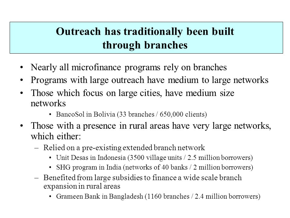 Outreach has traditionally been built through branches Nearly all microfinance programs rely on branches Programs with large outreach have medium to large networks Those which focus on large cities, have medium size networks BancoSol in Bolivia (33 branches / 650,000 clients) Those with a presence in rural areas have very large networks, which either: –Relied on a pre-existing extended branch network Unit Desas in Indonesia (3500 village units / 2.5 million borrowers) SHG program in India (networks of 40 banks / 2 million borrowers) –Benefited from large subsidies to finance a wide scale branch expansion in rural areas Grameen Bank in Bangladesh (1160 branches / 2.4 million borrowers)