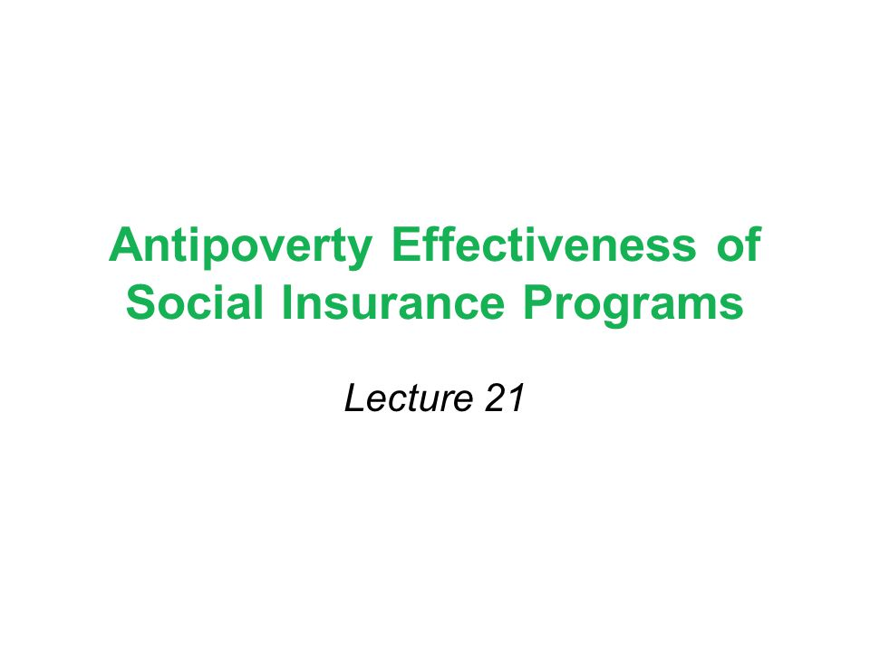 Antipoverty Effectiveness of Social Insurance Programs Lecture 21