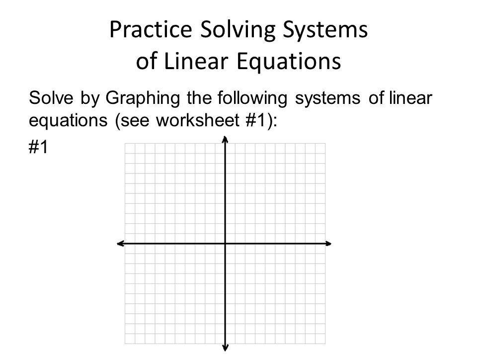 7 Practice Solving Systems of Linear Equations Solve by Graphing the following systems of linear equations (see worksheet #1): #1