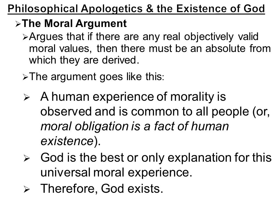  The Moral Argument  Argues that if there are any real objectively valid moral values, then there must be an absolute from which they are derived.