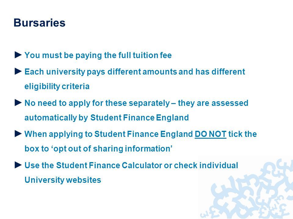 Bursaries ► You must be paying the full tuition fee ► Each university pays different amounts and has different eligibility criteria ► No need to apply for these separately – they are assessed automatically by Student Finance England ► When applying to Student Finance England DO NOT tick the box to 'opt out of sharing information' ► Use the Student Finance Calculator or check individual University websites
