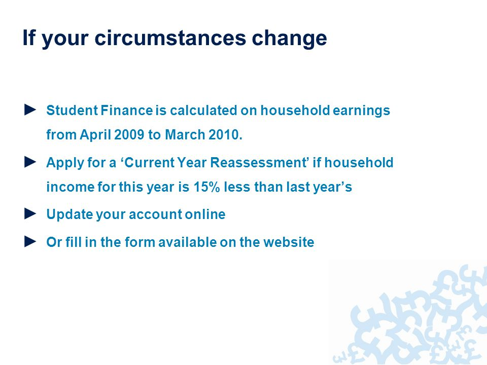 If your circumstances change ► Student Finance is calculated on household earnings from April 2009 to March 2010.
