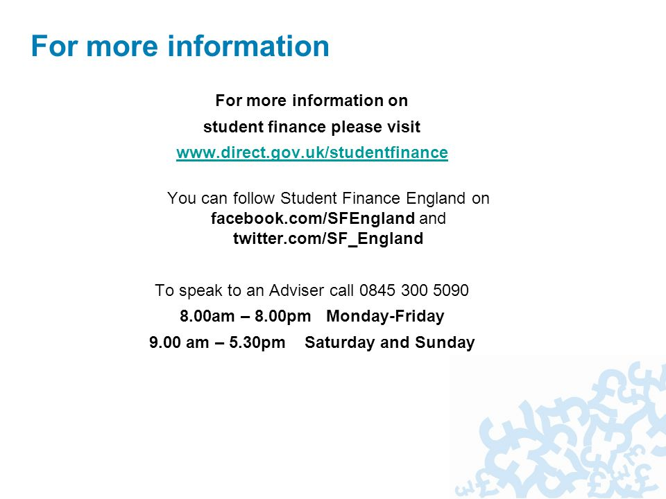 For more information on student finance please visit   You can follow Student Finance England on facebook.com/SFEngland and twitter.com/SF_England To speak to an Adviser call am – 8.00pm Monday-Friday 9.00 am – 5.30pm Saturday and Sunday For more information