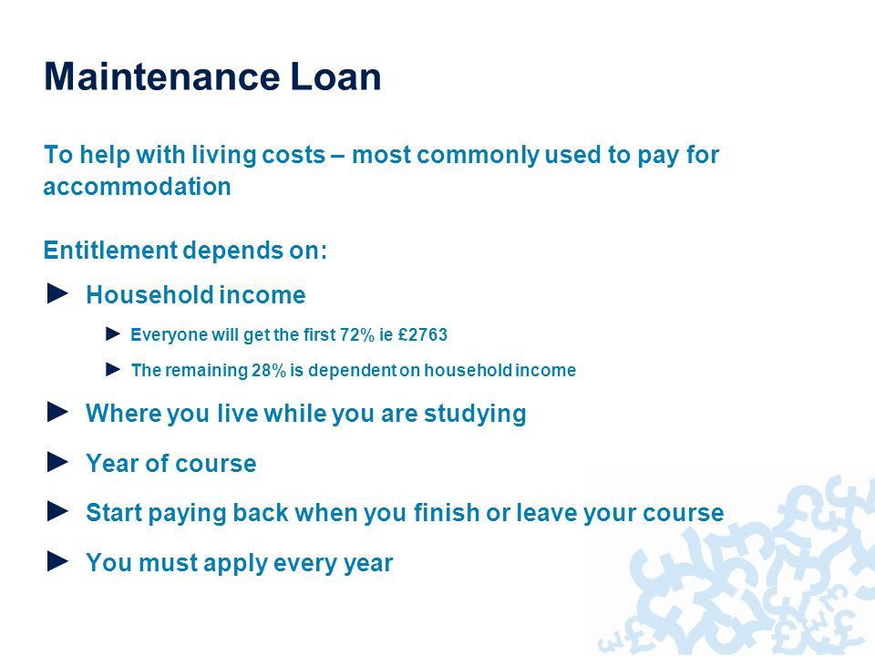 To help with living costs – most commonly used to pay for accommodation Entitlement depends on: ► Household income ► Everyone will get the first 72% ie £2763 ► The remaining 28% is dependent on household income ► Where you live while you are studying ► Year of course ► Start paying back when you finish or leave your course ► You must apply every year Maintenance Loan