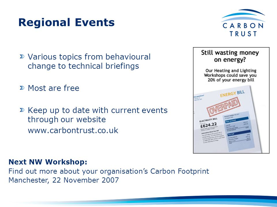 Regional Events Various topics from behavioural change to technical briefings Most are free Keep up to date with current events through our website   Next NW Workshop: Find out more about your organisation's Carbon Footprint Manchester, 22 November 2007