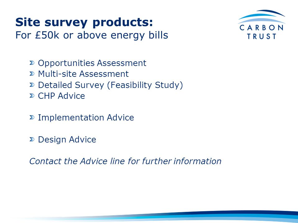 Site survey products: For £50k or above energy bills Opportunities Assessment Multi-site Assessment Detailed Survey (Feasibility Study) CHP Advice Implementation Advice Design Advice Contact the Advice line for further information