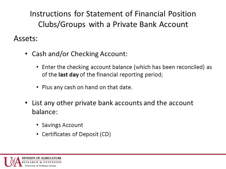 Instructions for Statement of Financial Position Clubs/Groups with a Private Bank Account Assets: Cash and/or Checking Account: Enter the checking account balance (which has been reconciled) as of the last day of the financial reporting period; Plus any cash on hand on that date.