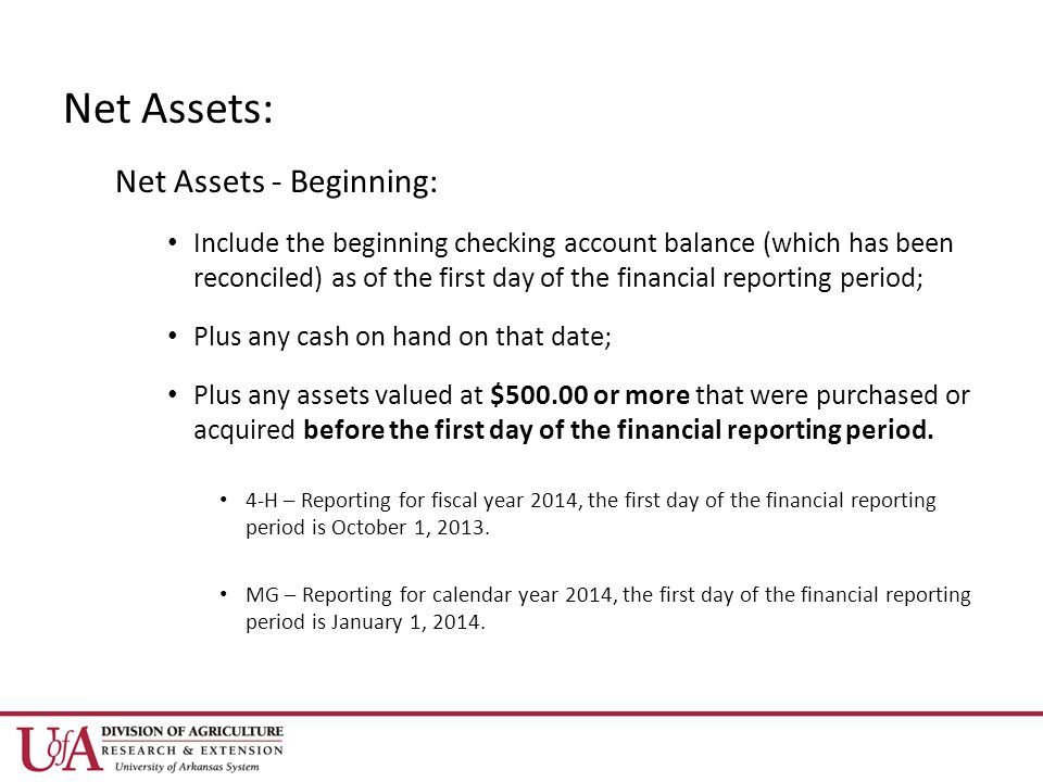 Net Assets: Net Assets - Beginning: Include the beginning checking account balance (which has been reconciled) as of the first day of the financial reporting period; Plus any cash on hand on that date; Plus any assets valued at $ or more that were purchased or acquired before the first day of the financial reporting period.