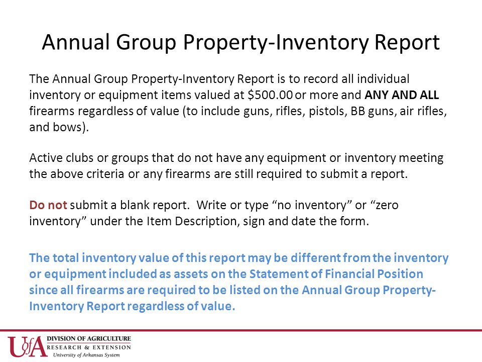 Annual Group Property-Inventory Report The Annual Group Property-Inventory Report is to record all individual inventory or equipment items valued at $ or more and ANY AND ALL firearms regardless of value (to include guns, rifles, pistols, BB guns, air rifles, and bows).